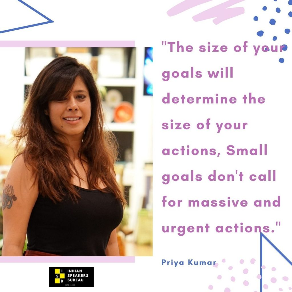 The size of your goals will determine the size of your actions, Small goals don't call for massive and urgent actions. -Priya Kumar motivational quotes